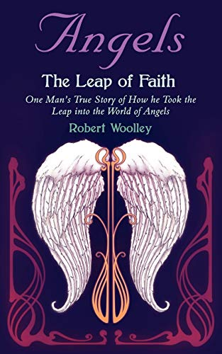 Angel's the Leap of Faith: One Man's Story of How He Took the Leap Into the World of Angels by Robert Woolley