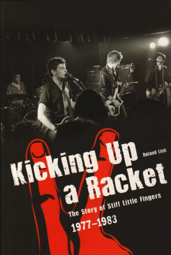 """Kicking Up A Racket: The Story of """"Stiff Little Fingers"""" 1977-1983 by Roland Link"""