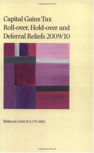 Capital Gains Tax Roll-over, Hold-over and Deferral Reliefs 2009/10 By Rebecca Cave