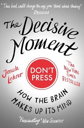 The Decisive Moment: How the Brain Makes Up Its Mind by Jonah Lehrer