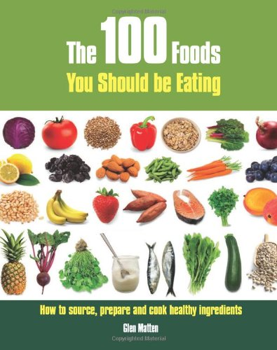 The 100 Foods You Should be Eating: How to Source, Prepare and Cook Healthy Ingredients by Glen Matten