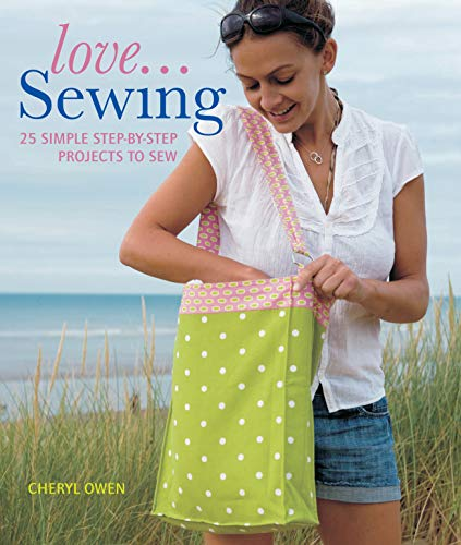 Love... Sewing: 25 Simple Step-by-step Projects to Sew by Cheryl Owen
