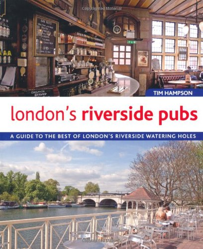London's Riverside Pubs: A Guide to the Best of London's Riverside Watering Holes By Tim Hampson