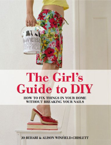The Girl's Guide to DIY: How to Fix Things in Your Home without Breaking Your Nails By Jo Behari