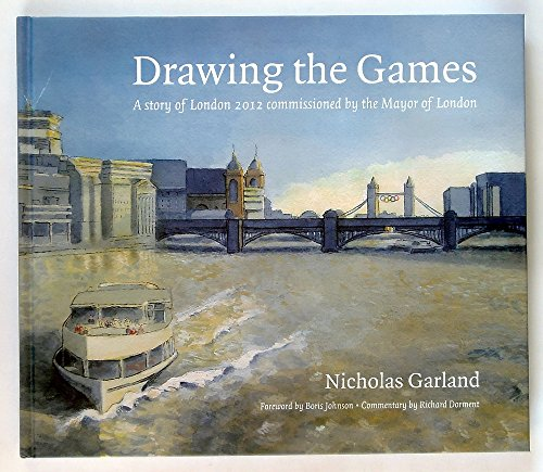 Drawing the Games: A Story of London 2012 Commissioned by the Mayor of London By Boris Johnson