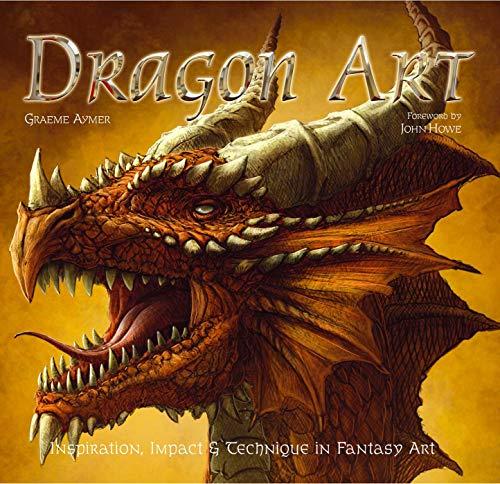 Dragon Art: Inspiration, Impact & Technique in Fantasy Art (Inspirations & Techniques) Foreword by John Howe