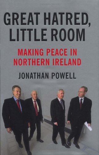 Great Hatred, Little Room: Making Peace in Northern Ireland By Jonathan Powell