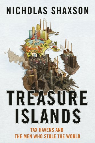 Treasure Islands: Tax Havens and the Men Who Stole the World by Nicholas Shaxson