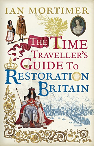 The Time Traveller's Guide to Restoration Britain: Life in the Age of Samuel Pepys, Isaac Newton and The Great Fire of London by Ian Mortimer