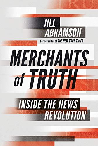 Merchants of Truth: Inside the News Revolution By Jill Abramson