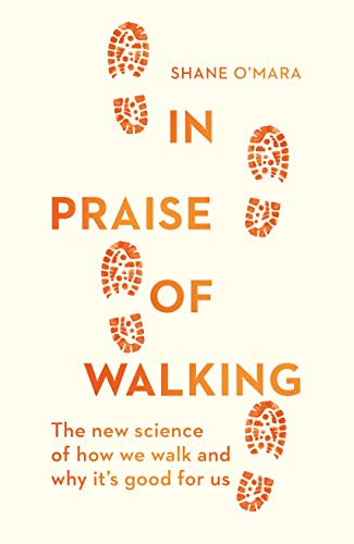 In Praise of Walking: The new science of how we walk and why it's good for us By Shane O'Mara