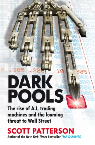 Dark Pools: The rise of A.I. trading machines and the looming threat to Wall Street By Scott Patterson