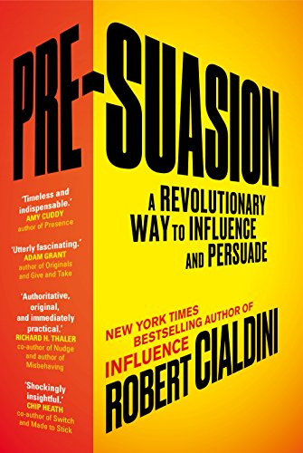 Pre-Suasion: A Revolutionary Way to Influence and Persuade By Robert B. Cialdini, PhD