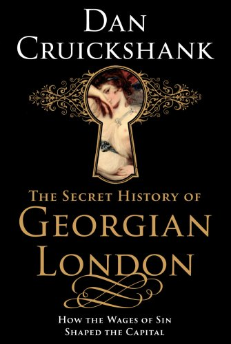 The Secret History of Georgian London: How the Wages of Sin Shaped the Capital By Dan Cruickshank