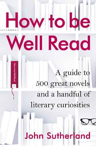 How to be Well Read: A Guide to 500 Great Novels and a Handful of Literary Curiosities by John Sutherland