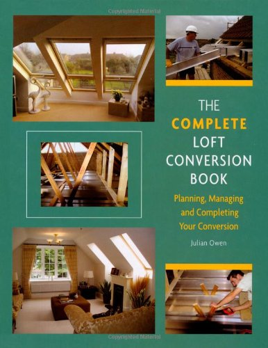 The Complete Loft Conversion Book: Planning, Managing and Completing Your Conversion By Julian Owen