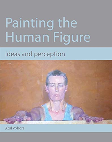 Painting the Human Figure: Ideas and perception By Atul Vohora