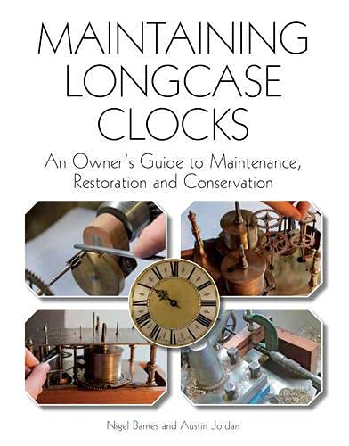 Maintaining Longcase Clocks: An Owner's Guide to Maintenance, Restoration and Conservation by Nigel Barnes