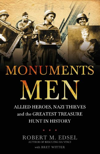 The Monuments Men: Allied Heroes, Nazi Thieves and the Greatest Treasure Hunt in History by Robert M. Edsel