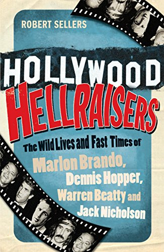 Hollywood Hellraisers: The Wild Lives and Fast Times of Marlon Brando, Dennis Hopper, Warren Beatty and Jack Nicholson by Robert Sellers