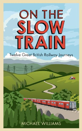 On The Slow Train: Twelve Great British Railway Journeys by Michael Williams