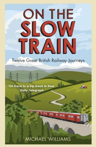 On The Slow Train: Twelve Great British Railway Journeys (Slow Train 1) By Michael Williams
