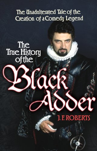 The True History of the Blackadder: The Unadulterated Tale of the Creation of a Comedy Legend by J. F. Roberts