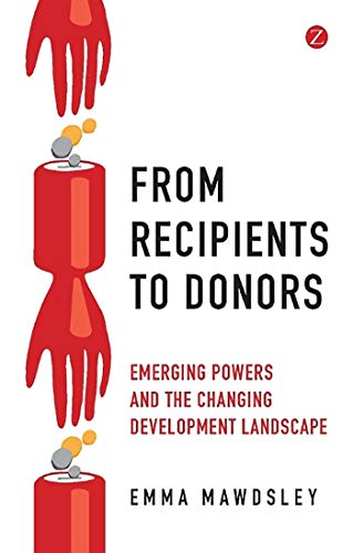 From Recipients to Donors: Emerging Powers and the Changing Development Landscape By Emma Mawdsley