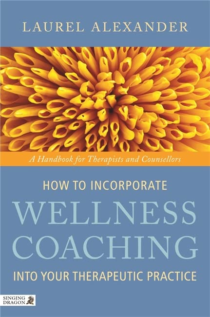 How to Incorporate Wellness Coaching into Your Therapeutic Practice: A Handbook for Therapists and Counsellors By Laurel Alexander