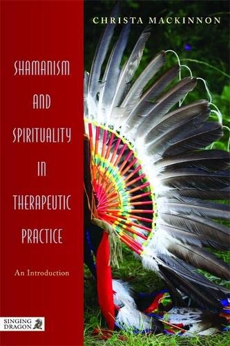 Shamanism and Spirituality in Therapeutic Practice: An Introduction By Christa Mackinnon