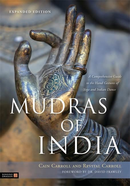 Mudras of India: A Comprehensive Guide to the Hand Gestures of Yoga and Indian Dance by Cain Carroll