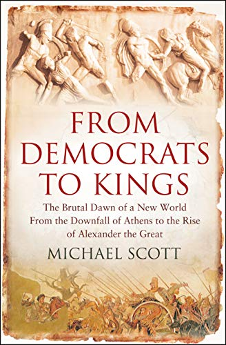 From Democrats to Kings: The Brutal Dawn of a New World from the Downfall of Athens to the Rise of Alexander the Great by Michael Scott