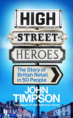 High Street Heroes: The Story of British Retail in 50 People By John Timpson