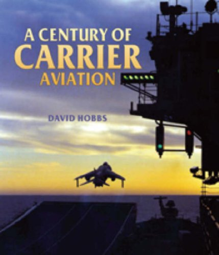 Century of Carrier Aviation, A: the Evolution of Ships & Shipborne Aircraft By David Hobbs