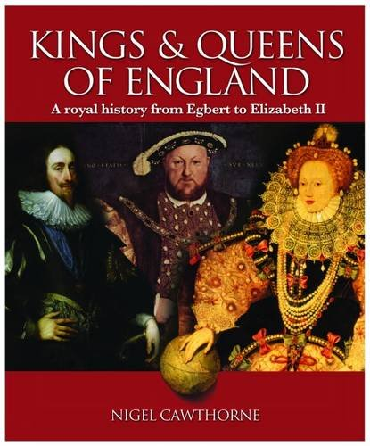 The Kings and Queens of England: A Royal History from Egbert to Elizabeth II By Nigel Cawthorne