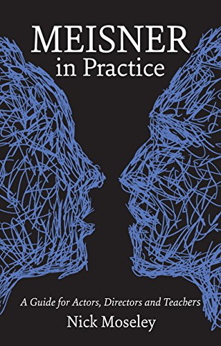 Meisner in Practice: A Guide for Actors, Directors and Teachers By Nick Moseley
