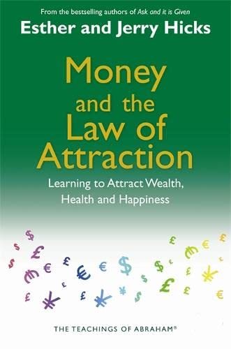 Money, and the Law of Attraction: Learning To Attract Wealth, Health, and Happiness By Esther Hicks