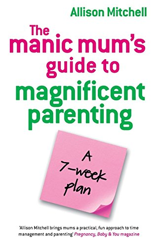The Manic Mums Guide to Magnificent Parenting: A 7 Week Plan by Alison Mitchell