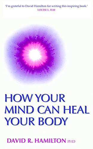 How Your Mind Can Heal Your Body by Dr. David Hamilton, PhD