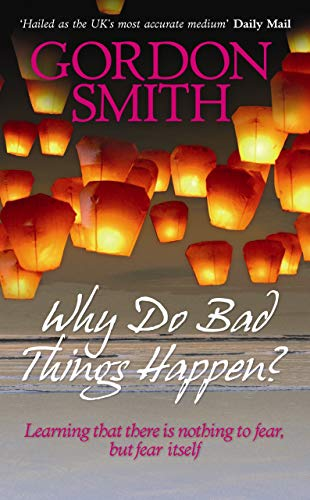 Why Do Bad Things Happen?: Learning That There is Nothing to Fear but Fear Itself by Gordon Smith
