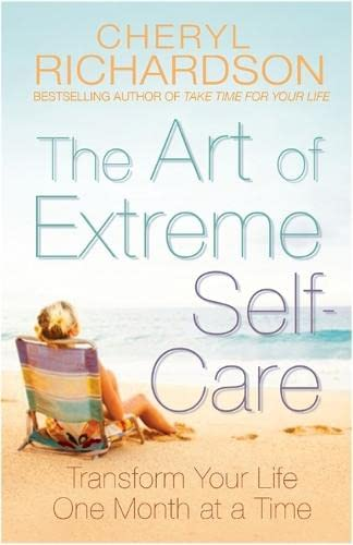 The Art of Extreme Self Care: Transform Your Life One Month at a Time by Cheryl Richardson