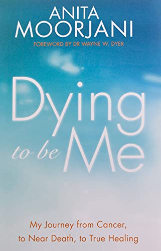 Dying To Be Me: My Journey from Cancer, to Near Death, to True Healing By Anita Moorjani