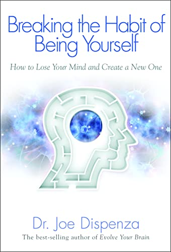 Breaking the Habit of Being Yourself Breaking the Habit of Being Yourself: How to Lose Your Mind and Create a New One By Joe Dispenza