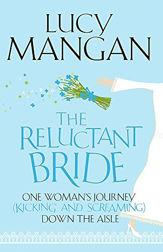 The Reluctant Bride: One Woman's Journey (Kicking and Screaming) Down the Aisle by Lucy Mangan