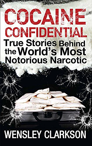 Cocaine Confidential: True Stories Behind the World's Most Notorious Narcotic by Wensley Clarkson