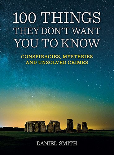 100 Things They Don't Want You to Know: Conspiracies, Mysteries and Unsolved Crimes by Daniel Smith