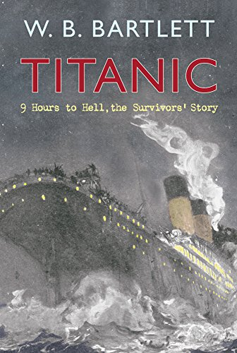 Titanic 9 Hours to Hell: The Survivors' Story By W. B. Bartlett
