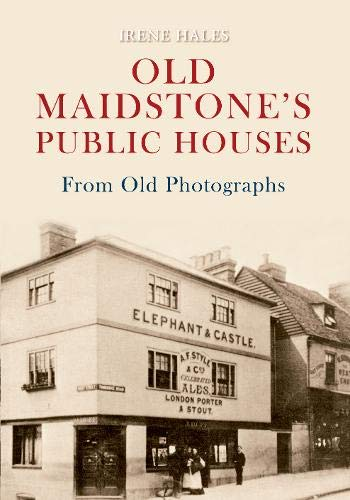 Old Maidstone's Public Houses From Old Photographs By Irene Hales