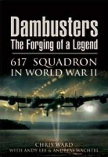 Dambusters: the Forging of a Legend: 617 Squadron in World War II By Chris Ward