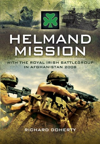 Helmand Mission: With the Royal Irish Battlegroup in Afghanistan 2008 By Richard Doherty